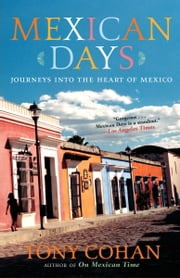 Mexican Days - Journeys into the Heart of Mexico ebook by Tony Cohan