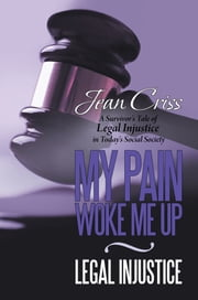 My Pain Woke Me Up – Legal Injustice - A Survivor's Tale of Legal Injustice in Today's Social Society ebook by Jean Criss