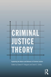 Criminal Justice Theory - Explaining the Nature and Behavior of Criminal Justice ebook by Edward R. Maguire,David E. Duffee
