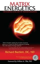 Matrix Energetics ebook by Richard Bartlett, DC, ND