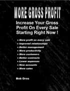 More Gross Profit: Increase Your Gross Profit On Every Sale Starting Right Now ebook by Bob Oros