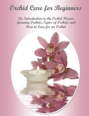 Orchid Care for Beginners An Introduction to the Orchid Flower, Growing Orchids, Types of Orchids and How to Care for an Orchid ebook by Julia Stewart