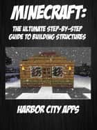 Minecraft: The Ultimate Step-By-Step Guide For Building Structures ebook by
