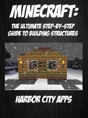 Minecraft: The Ultimate Step-By-Step Guide For Building Structures ebook by Harbor City Apps
