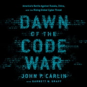 Dawn of the Code War - America's Battle Against Russia, China, and the Rising Global Cyber Threat audiobook by John P. Carlin, Garrett M. Graff
