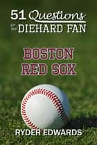 51 Questions for the Diehard Fan: Boston Red Sox ebook by Ryder Edwards