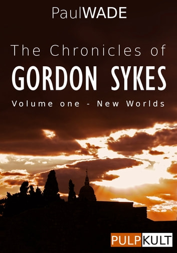 The Chronicles of Gordon Sykes: Volume One - New Worlds ebook by Paul WADE