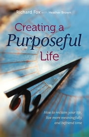 Creating a purposeful life - How to reclaim your life, live more meaningfully and befriend time ebook by Richard Fox