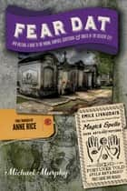 Fear Dat New Orleans: A Guide to the Voodoo, Vampires, Graveyards & Ghosts of the Crescent City ebook by Michael Murphy, Anne Rice