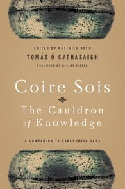Coire Sois, The Cauldron of Knowledge - A Companion to Early Irish Saga ebook by Tomas O. Cathasaigh,Matthieu Boyd