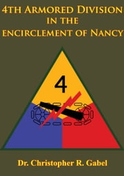 4th Armored Division In The Encirclement Of Nancy [Illustrated Edition] ebook by Dr. Christopher R. Gabel