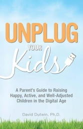 Unplug Your Kids: A Parent's Guide to Raising Happy, Active and Well-Adjusted Children in the Digital Age ebook by David Dutwin