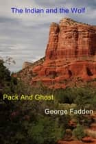 The Indian and the Wolf - Pack And Ghost ebook by George Fadden