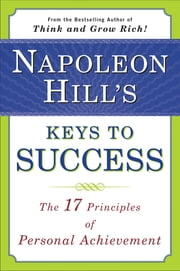 Napoleon Hill's Keys to Success - The 17 Principles of Personal Achievement ebook by Napoleon Hill