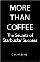 More Than Coffee: The Secrets of Starbucks' Success (Best Business Books Book 23) ebook by Can Akdeniz