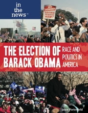 The Election of Barack Obama: Race and Politics in America ebook by Porterfield, Jason