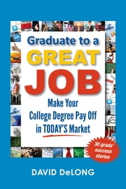 Graduate to a Great Job - Make Your College Degree Pay Off in Today's Market ebook by David DeLong