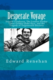 Desperate Voyage: Donald Crowhurst, The London Sunday Times Golden Globe Race, and the Tragedy of Teignmouth Electron ebook by Edward Renehan