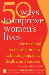 50 Ways to Improve Women's Lives - The Essential Women's Guide to Achieving Equality, Health, and Success ebook by
