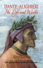 Dante Alighieri - His Life and Works ebook by Paget Toynbee, Robert Hollander