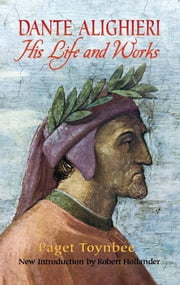 Dante Alighieri - His Life and Works ebook by Paget Toynbee