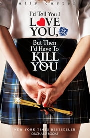 I'd Tell You I Love You, But Then I'd Have To Kill You - Book 1 ebook by Ally Carter