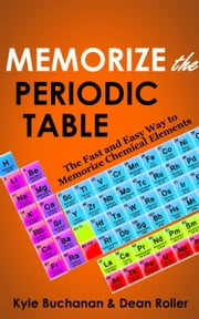 Memorize the Periodic Table: The Fast and Easy Way to Memorize Chemical Elements ebook by Kyle Buchanan