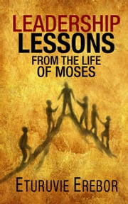 Leadership Lessons from the Life of Moses ebook by Eturuvie Erebor