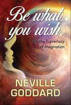 Be What You Wish ebook by Neville Goddard, Digital Fire