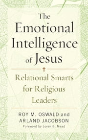 The Emotional Intelligence of Jesus - Relational Smarts for Religious Leaders ebook by Roy M. Oswald, Arland Jacobson, Loren B. Mead