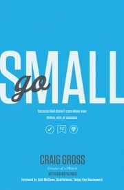 Go Small - Because God Doesn't Care About Your Status, Size, or Success ebook by Craig Gross,Adam Palmer,Josh McCown