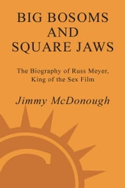 Big Bosoms and Square Jaws - The Biography of Russ Meyer, King of the Sex Film ebook by Jimmy McDonough
