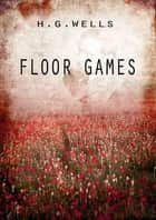 Floor Games ebook by H G Wells