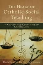 The Heart of Catholic Social Teaching - Its Origin and Contemporary Significance ebook by David Matzko McCarthy