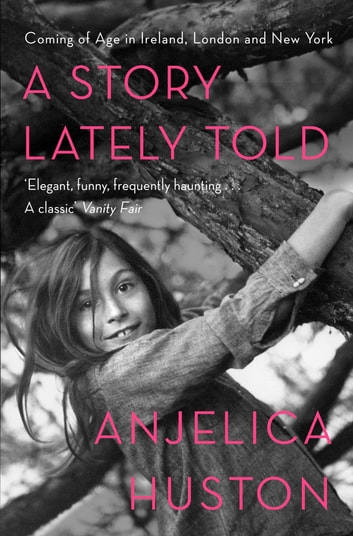 A Story Lately Told - Coming of Age in London, Ireland and New York ebook by Anjelica Huston