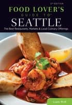 Food Lovers' Guide to® Seattle - The Best Restaurants, Markets & Local Culinary Offerings ebook by Laurie Wolf