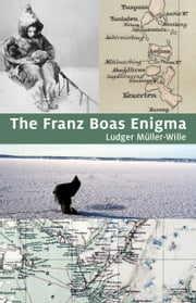The Franz Boas Enigma - Inuit, Arctic, and Sciences ebook by Ludger Müller-Wille