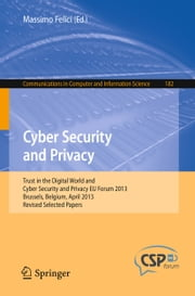 Cyber Security and Privacy - Trust in the Digital World and Cyber Security and Privacy EU Forum 2013, Brussels, Belgium, April 2013, Revised Selected Papers ebook by Massimo Felici