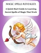 Magic Spells Revealed: A Quick Start Guide to Learning Secret Spells of Magic That Work - From Love Spells to Money Spells - Powerful Spells That Really Work! ebook by Brenna C. Mecca