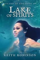 Lake of Spirits (Island of Fog, Book 4) ebook by Keith Robinson