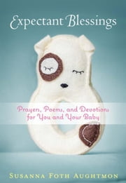 Expectant Blessings: Prayers, Poems, and Devotions for You and Your Baby ebook by Aughtmon, Susanna Foth