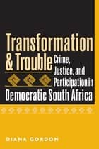 Transformation and Trouble: Crime, Justice and Participation in Democratic South Africa ebook by Diana Gordon