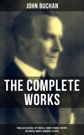 The Complete Works of John Buchan: Thriller Classics, Spy Novels, Short Stories, Poetry, Historical Works, Memoirs & Essays - Thriller Classics, Spy Novels, Supernatural Tales, Short Stories, Poetry, Historical Works, The Great War Writings, Essays, Biographies & Memoirs – All in One Volume eBook by John Buchan