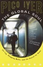 The Global Soul - Jet Lag, Shopping Malls, and the Search for Home ebook by Pico Iyer
