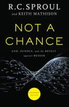Not a Chance - God, Science, and the Revolt against Reason ebook by R. C. Sproul, Keith Mathison