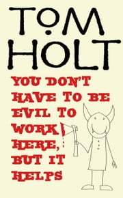 You Don't Have to be Evil to Work Here, But it Helps ebook by Tom Holt