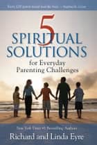 5 Spiritual Solutions for Everyday Parenting Challenges ebook by Richard Eyre