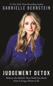 Judgement Detox - Release the Beliefs That Hold You Back from Living a Better Life ebook by Gabrielle Bernstein
