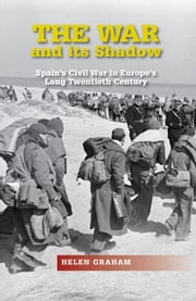 The War and Its Shadow - Spain's Civil War in Europe's Long Twentieth Century ebook by Helen Graham