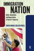 Immigration Nation - Raids, Detentions, and Deportations in Post-9/11 America ebook by Tanya Maria Golash-Boza